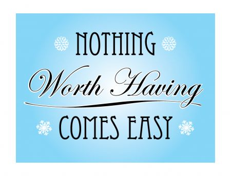 Nothing Worth Having Comes Easy print image